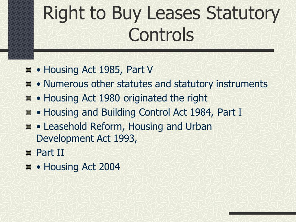 Right to Buy Leases Statutory Controls Housing Act 1985, Part V Numerous other statutes and statutory instruments Housing Act 1980 originated the right Housing and Building Control Act 1984, Part I Leasehold Reform, Housing and Urban Development Act 1993, Part II Housing Act 2004