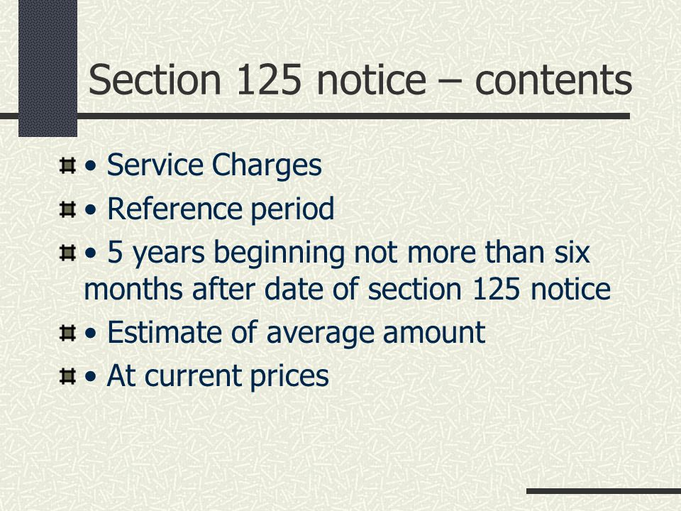 Section 125 notice – contents Service Charges Reference period 5 years beginning not more than six months after date of section 125 notice Estimate of average amount At current prices