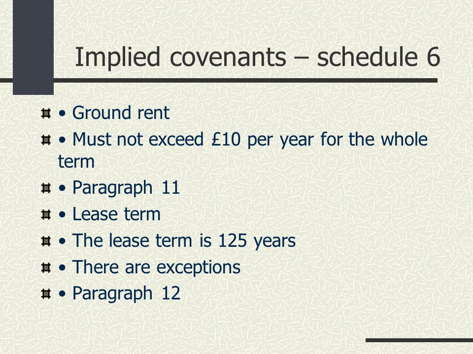 Implied covenants – schedule 6 Ground rent Must not exceed £10 per year for the whole term Paragraph 11 Lease term The lease term is 125 years There are exceptions Paragraph 12