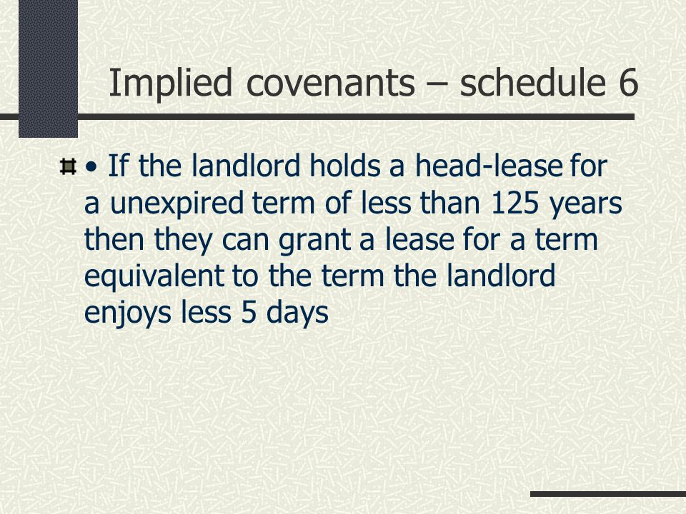Implied covenants – schedule 6 If the landlord holds a head-lease for a unexpired term of less than 125 years then they can grant a lease for a term equivalent to the term the landlord enjoys less 5 days