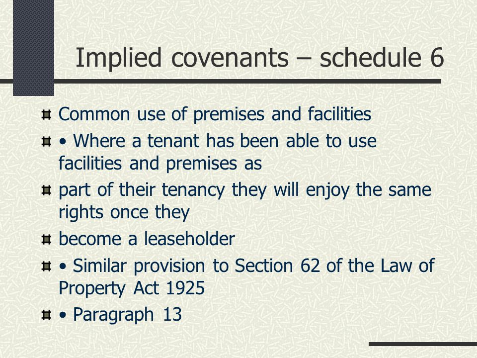 Implied covenants – schedule 6 Common use of premises and facilities Where a tenant has been able to use facilities and premises as part of their tenancy they will enjoy the same rights once they become a leaseholder Similar provision to Section 62 of the Law of Property Act 1925 Paragraph 13