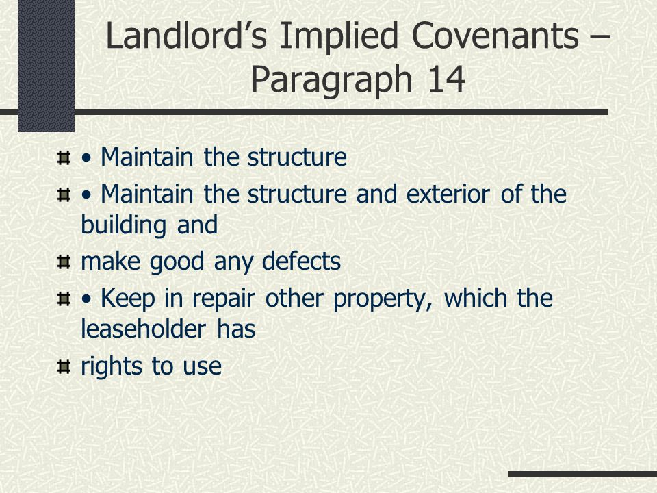 Landlord's Implied Covenants – Paragraph 14 Maintain the structure Maintain the structure and exterior of the building and make good any defects Keep in repair other property, which the leaseholder has rights to use