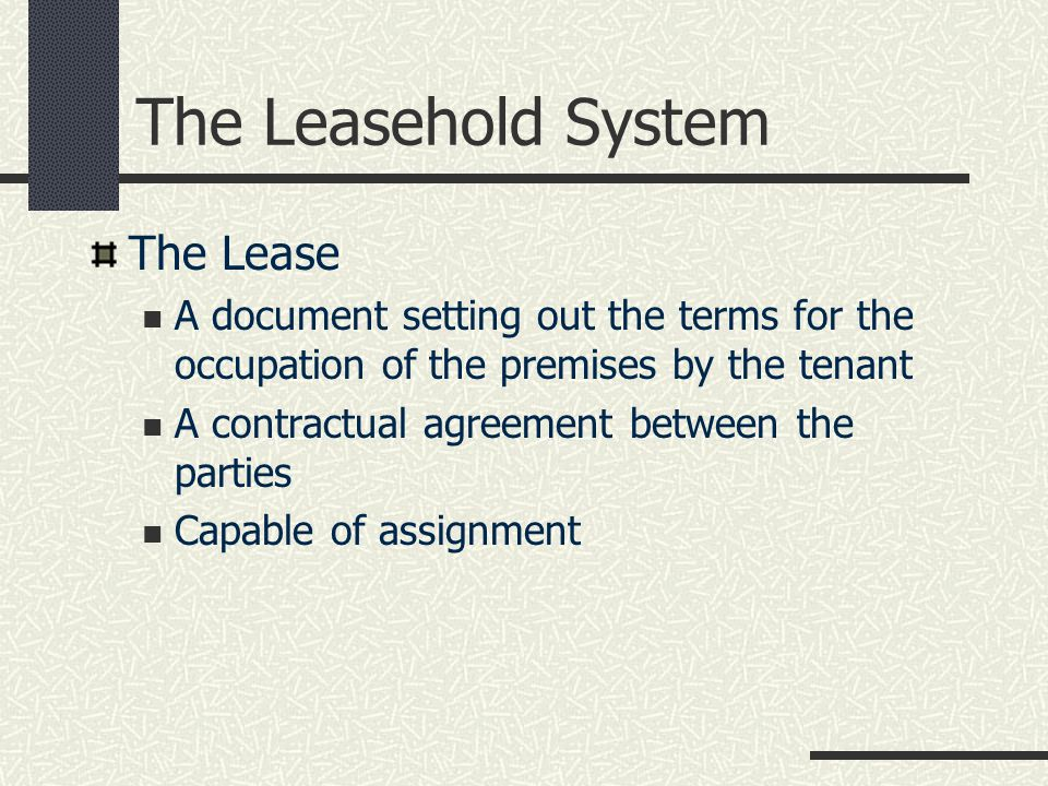The Leasehold System The Lease A document setting out the terms for the occupation of the premises by the tenant A contractual agreement between the parties Capable of assignment