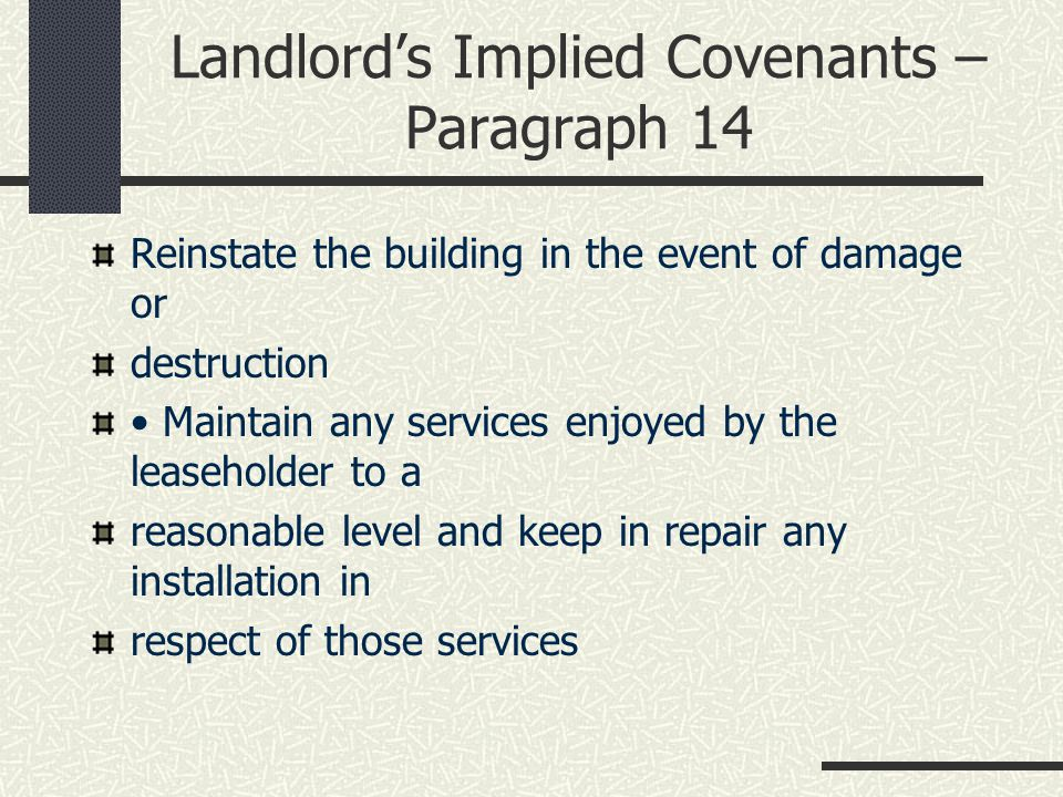 Landlord's Implied Covenants – Paragraph 14 Reinstate the building in the event of damage or destruction Maintain any services enjoyed by the leaseholder to a reasonable level and keep in repair any installation in respect of those services
