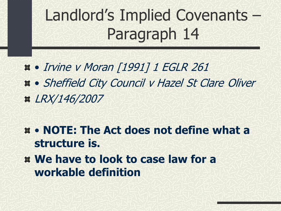 Landlord's Implied Covenants – Paragraph 14 Irvine v Moran [1991] 1 EGLR 261 Sheffield City Council v Hazel St Clare Oliver LRX/146/2007 NOTE: The Act does not define what a structure is.