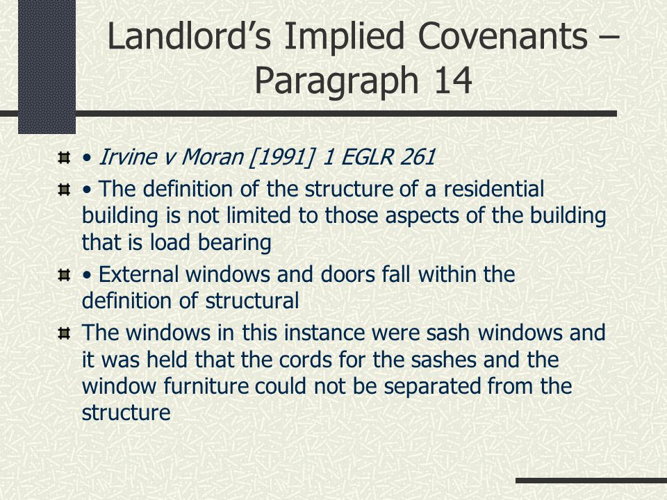 Landlord's Implied Covenants – Paragraph 14 Irvine v Moran [1991] 1 EGLR 261 The definition of the structure of a residential building is not limited to those aspects of the building that is load bearing External windows and doors fall within the definition of structural The windows in this instance were sash windows and it was held that the cords for the sashes and the window furniture could not be separated from the structure