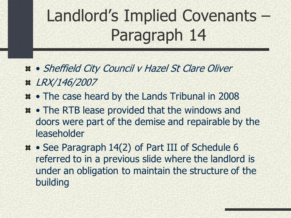 Landlord's Implied Covenants – Paragraph 14 Sheffield City Council v Hazel St Clare Oliver LRX/146/2007 The case heard by the Lands Tribunal in 2008 The RTB lease provided that the windows and doors were part of the demise and repairable by the leaseholder See Paragraph 14(2) of Part III of Schedule 6 referred to in a previous slide where the landlord is under an obligation to maintain the structure of the building