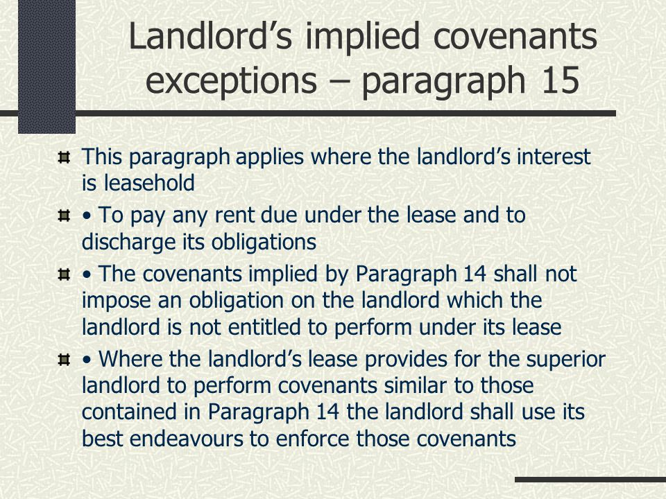 Landlord's implied covenants exceptions – paragraph 15 This paragraph applies where the landlord's interest is leasehold To pay any rent due under the lease and to discharge its obligations The covenants implied by Paragraph 14 shall not impose an obligation on the landlord which the landlord is not entitled to perform under its lease Where the landlord's lease provides for the superior landlord to perform covenants similar to those contained in Paragraph 14 the landlord shall use its best endeavours to enforce those covenants