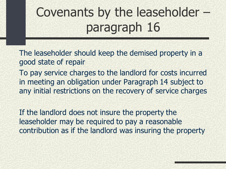 Covenants by the leaseholder – paragraph 16 The leaseholder should keep the demised property in a good state of repair To pay service charges to the landlord for costs incurred in meeting an obligation under Paragraph 14 subject to any initial restrictions on the recovery of service charges If the landlord does not insure the property the leaseholder may be required to pay a reasonable contribution as if the landlord was insuring the property