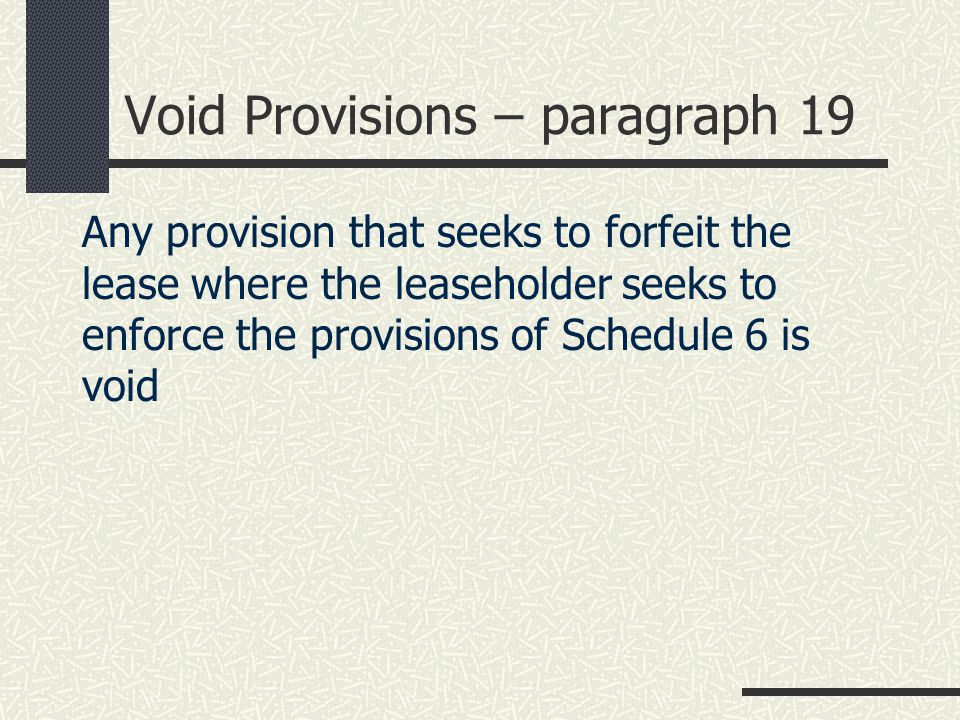 Void Provisions – paragraph 19 Any provision that seeks to forfeit the lease where the leaseholder seeks to enforce the provisions of Schedule 6 is void
