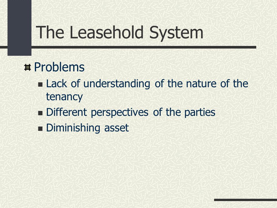 The Leasehold System Problems Lack of understanding of the nature of the tenancy Different perspectives of the parties Diminishing asset