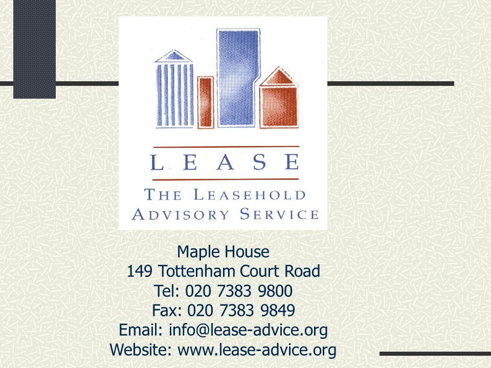 Maple House 149 Tottenham Court Road Tel: 020 7383 9800 Fax: 020 7383 9849 Email: info@lease-advice.org Website: www.lease-advice.org