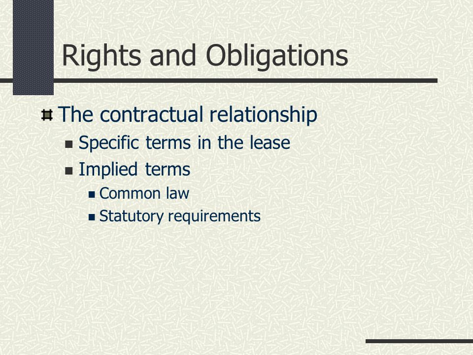 Rights and Obligations The contractual relationship Specific terms in the lease Implied terms Common law Statutory requirements