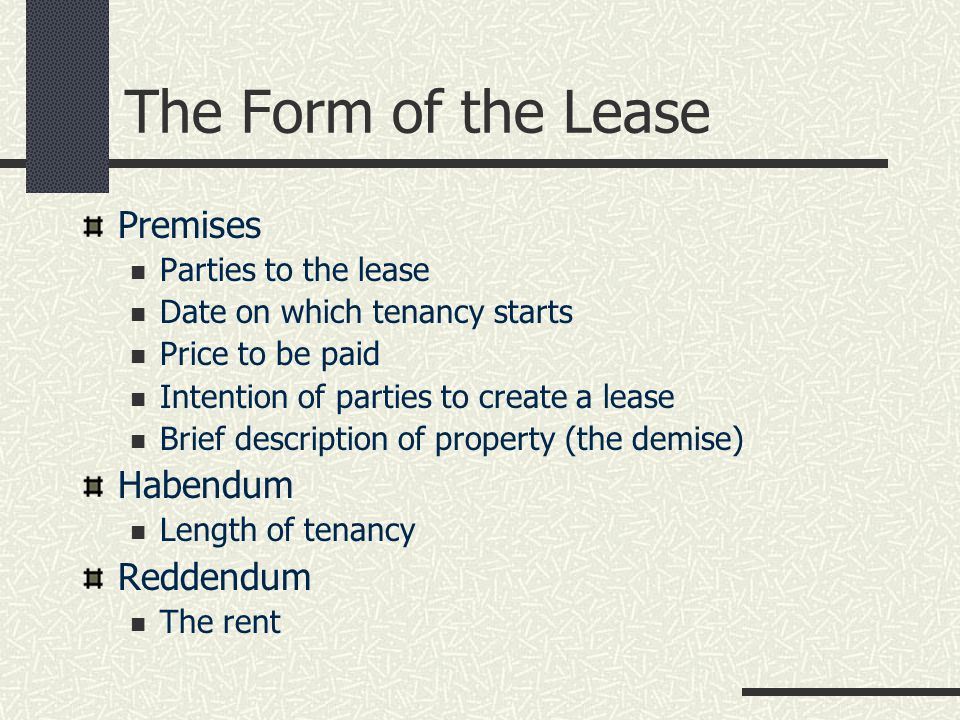 The Form of the Lease Premises Parties to the lease Date on which tenancy starts Price to be paid Intention of parties to create a lease Brief description of property (the demise) Habendum Length of tenancy Reddendum The rent