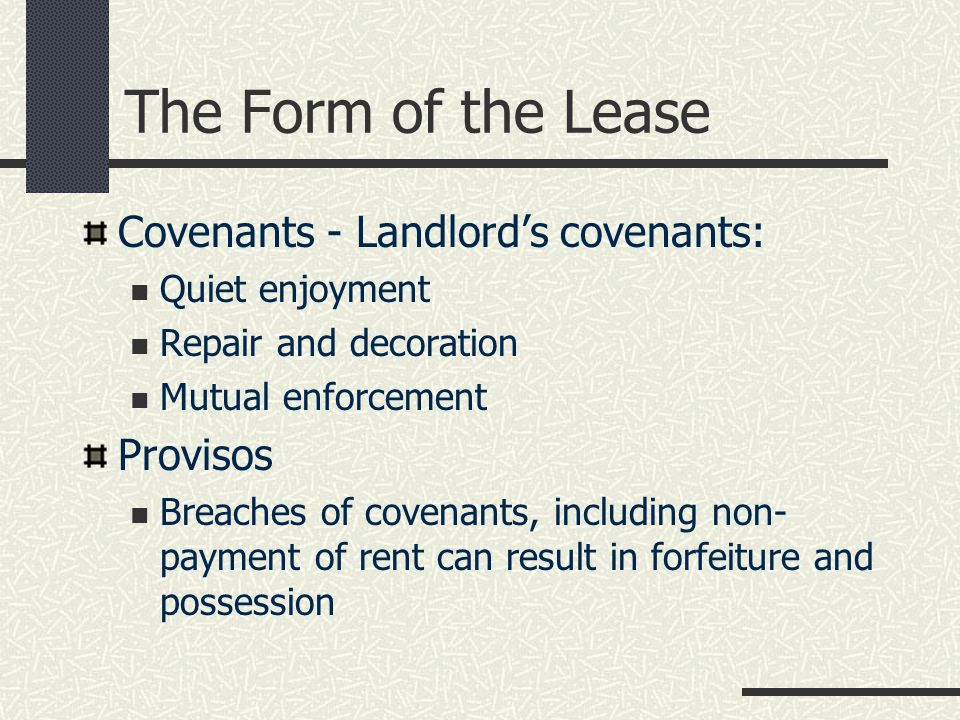 The Form of the Lease Covenants - Landlord's covenants: Quiet enjoyment Repair and decoration Mutual enforcement Provisos Breaches of covenants, including non- payment of rent can result in forfeiture and possession
