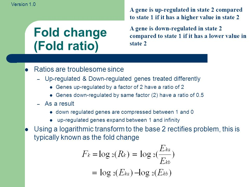 Version 1.0 Examples of fold change Gene IDExpression in state 1 Expression in state 2 RatioFold Change A1005021 B10521 C5 0.5 D2001 7.65 E10 10 You can calculate Fold change between pairs of expression values: e.g.
