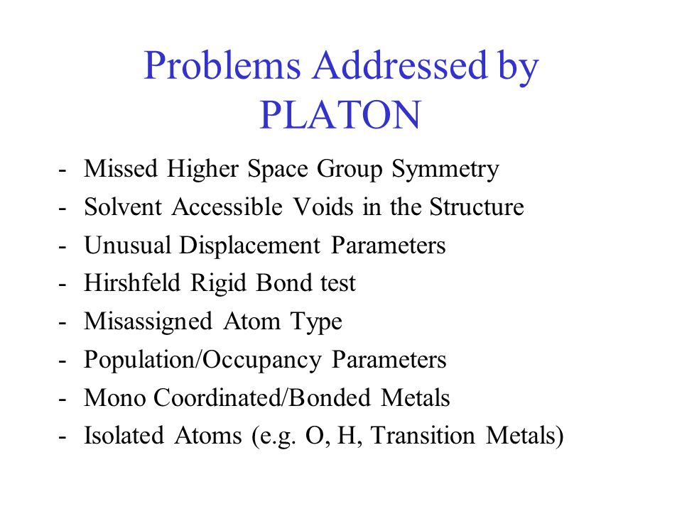 Problems Addressed by PLATON -Too Many Hydrogen Atoms on an Atom -Missing Hydrogen Atoms -Valence & Hybridization -Short Intra/Inter-Molecular Contacts -O-H without Acceptor -Unusual Bond Length/Angle -CH3 Moiety Geometry -To be extended with tests for new problems 'invented' by authors.