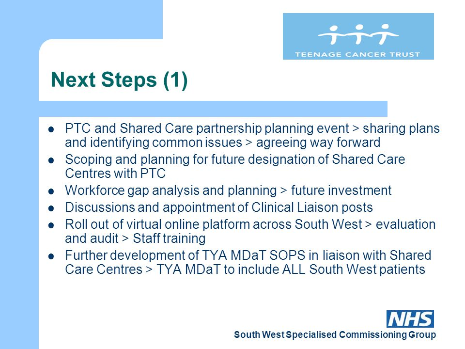 South West Specialised Commissioning Group Next Steps (2) Development of clearly defined patient pathways via PTC and Shared Care Centres > Choice project Identify 'TYA Champions' for each tumour site across South West > network of clinical expertise Further development of South West wide web site Development / Appointment of Family Support Network and Activity Co-ordinator posts