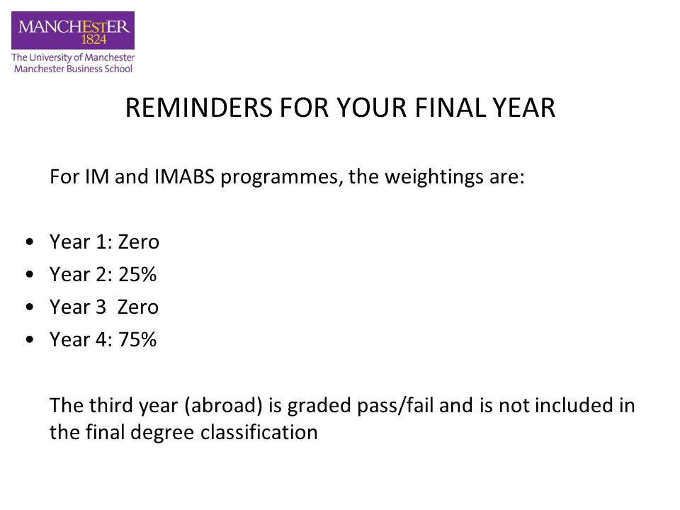 REMINDERS FOR YOUR FINAL YEAR Course choices - Make sure you have your quota of international options - 120 credits of which at least 60 credits must be chosen from the International courses Prerequisite Rule –Remember that students will not be allowed to take courses that they have not taken the relevant pre-requisite courses for during their second year at MBS.