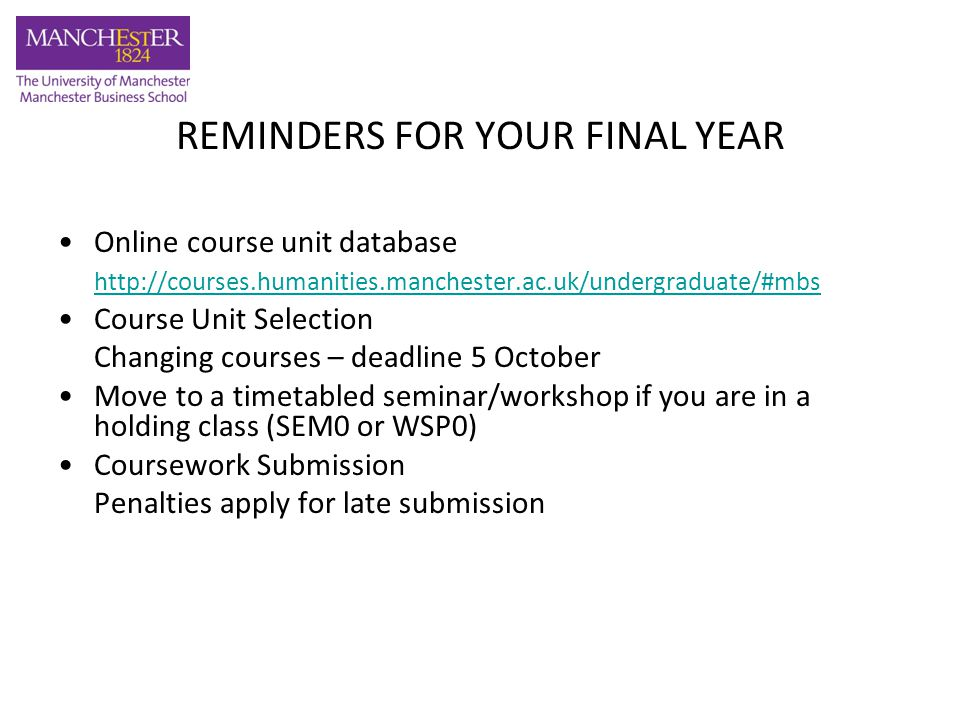 REMINDERS FOR YOUR FINAL YEAR Exam dates: –14 - 25 January 2013 –16 May – 7 June 2013 –Reading Week: 29 October 2012 - 2 November 2012