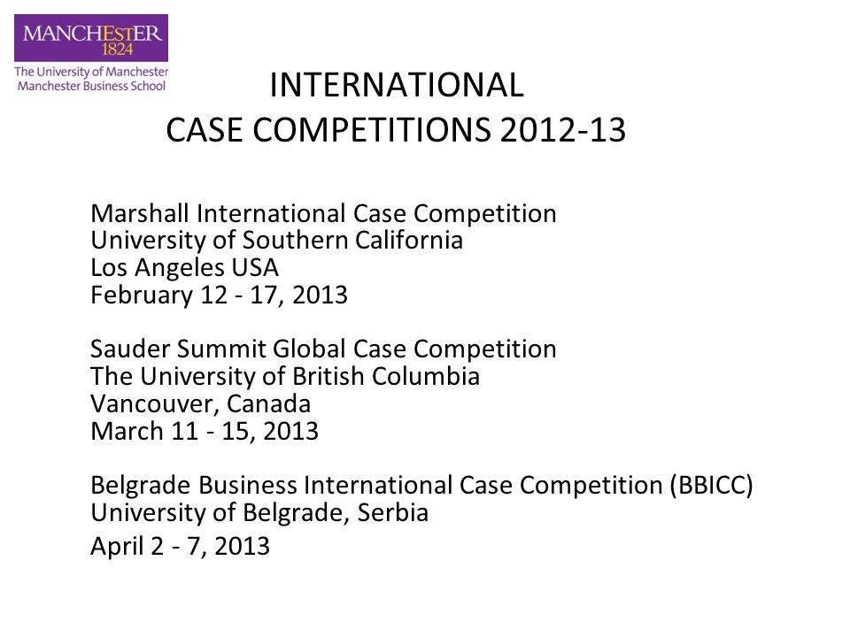INTERNATIONAL CASE COMPETITIONS 2012-13 DETAILS Teams of 4 students (final year, any course) Compete against students from the world's premier business schools CV and cover letter to Viv Browne by 12pm on Monday 1st October 2012 Send to: vivien.browne@mbs.ac.ukvivien.browne@mbs.ac.uk