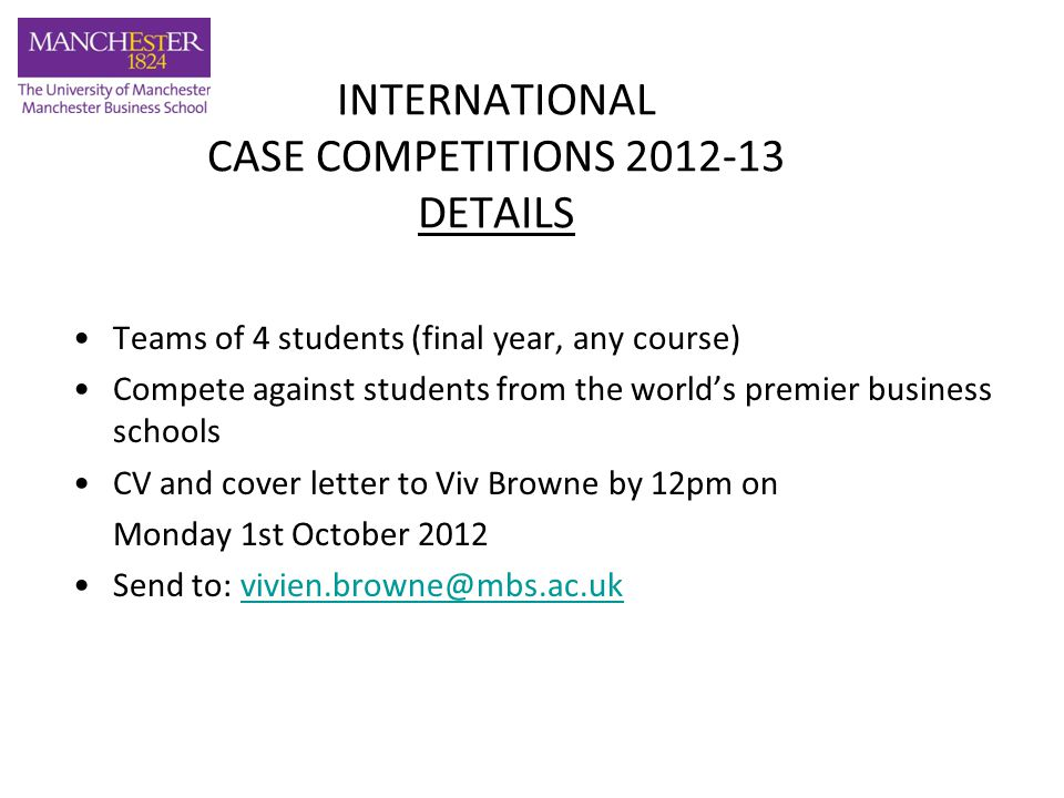 INTERNATIONAL CASE COMPETITIONS 2012-13 SELECTION Monday 1 October – CV and covering letter to be e-mailed to Viv Browne by 12.00 pm Tuesday 2 October – Shortlisted students who will go forward for selection process will be advised Wednesday 3 October – 1:00pm – 6.00 pm Student Selection Process will take place Wednesday 10 October onwards – formal training sessions will commence