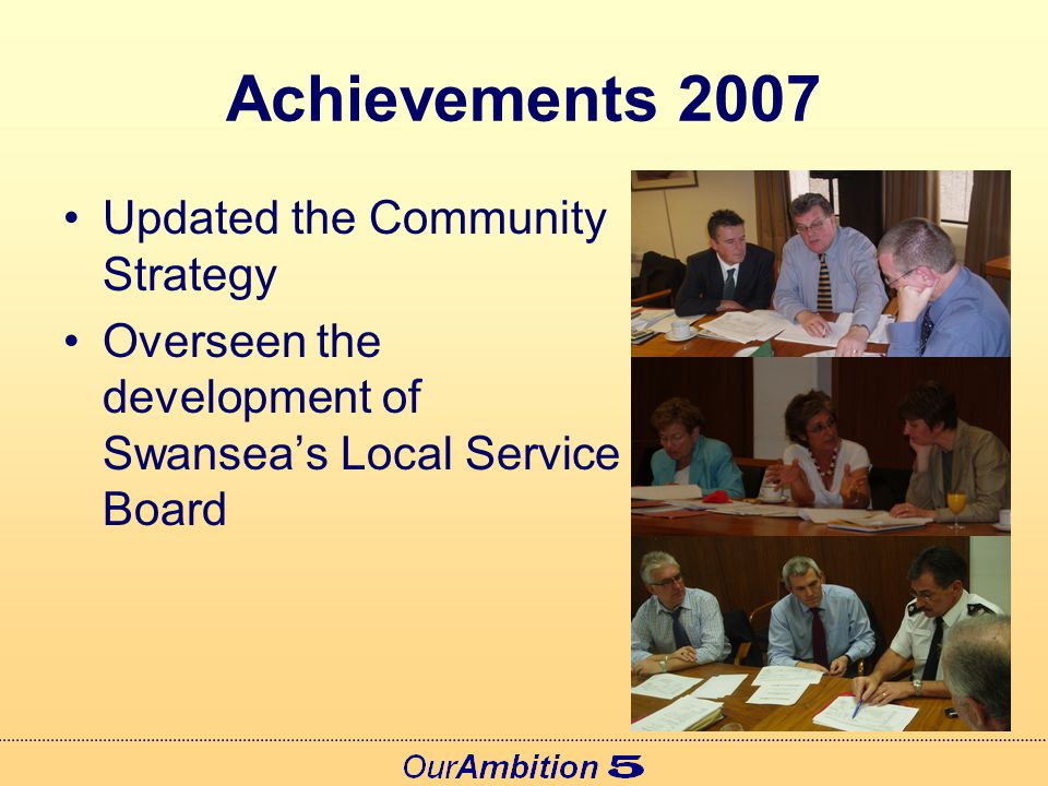 Achievements 2007 Produced regular partnership news updates through the 'Better Swansea Briefing' Held Strategic Workshops on a wide range of issues