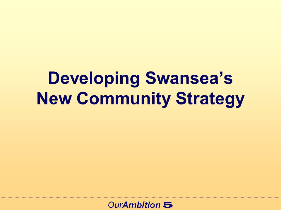 The Community Strategy The Community Strategy is the overarching plan for Swansea It includes our 2020 Vision First produced in 2004 Updated annually since