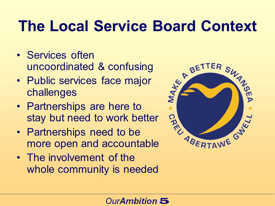 Swansea's Local Service Board Proposals developed since Our Ambition 4 Wide ranging debate and engagement Scrutiny Review Aim to finalise in the summer