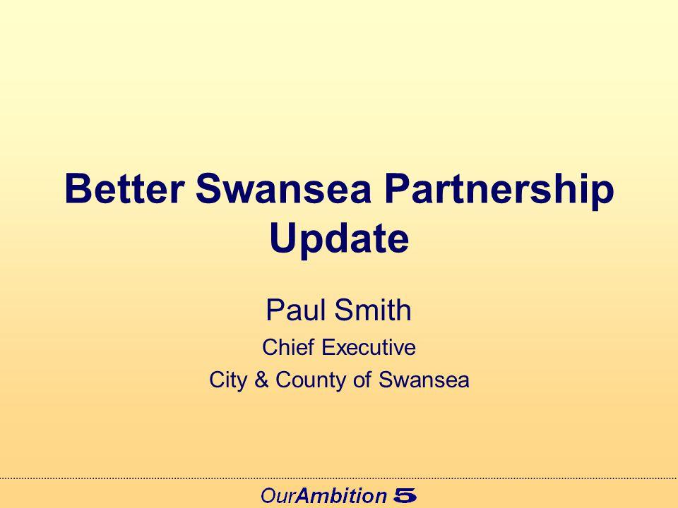 Better Swansea Partnership Update Achievements 2007 Development of Swansea's New Community Strategy Development of Swansea's Local Service Board