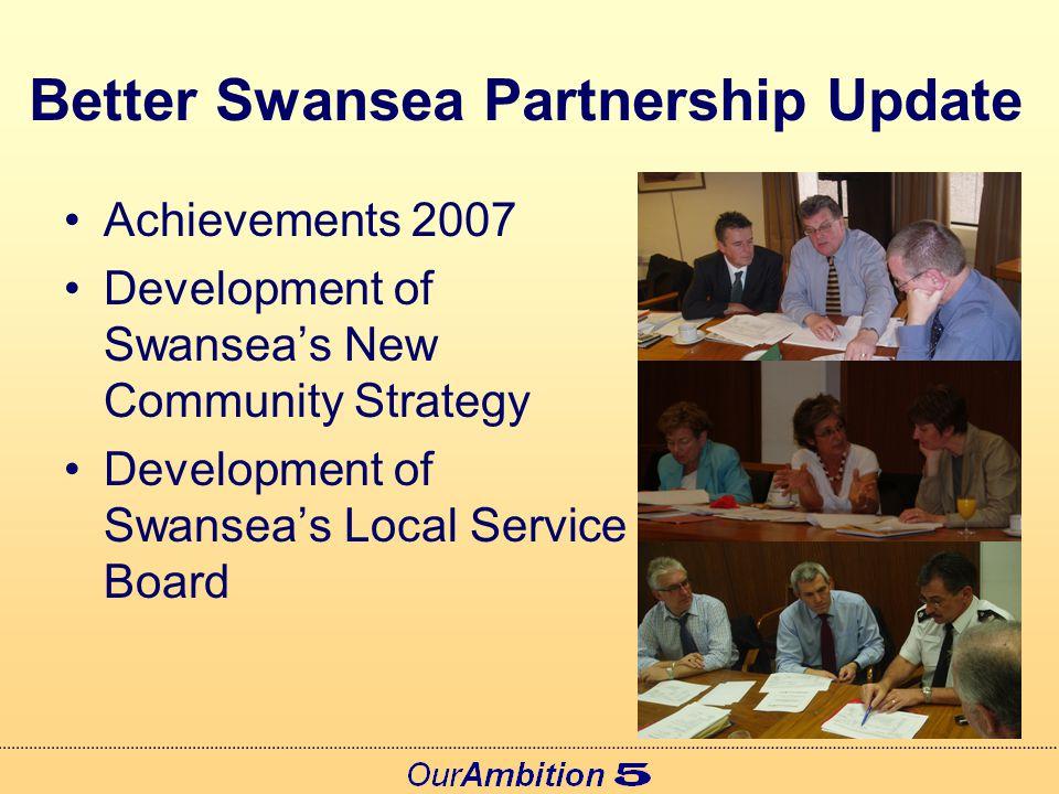 The Better Swansea Partnership Community Strategy Partnership Includes: –Key Agencies –Strategic Partnerships –Voluntary, Business & Public Sectors