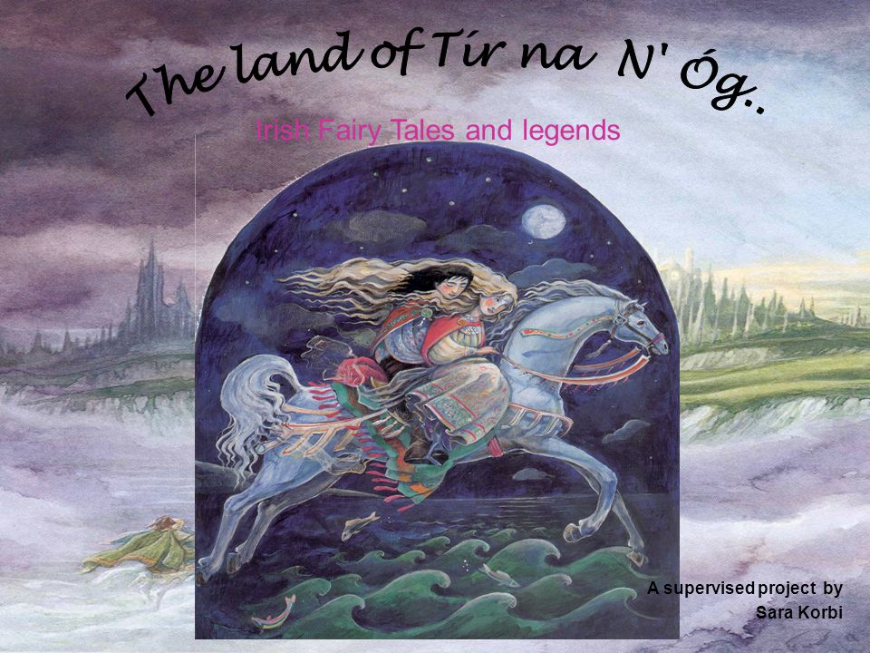 Irish Fairy Tales and legends A supervised project by Sara Korbi