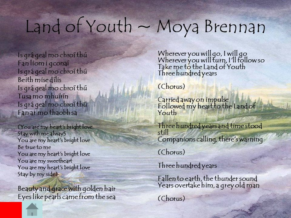 Land of Youth ~ Moya Brennan Is grá geal mo chroí thú Fan liom i gconaí Is grá geal mo chroí thú Beith mise dílis Is grá geal mo chroí thú Tusa mo mhuírín Is grá geal mo chroí thú Fan ar mo thaobh sa (You are my heart s bright love Stay with me alwayS You are my heart s bright love Be true to me You are my heart s bright love You are my sweetheart You are my heart s bright love Stay by my side) Beauty and grace with golden hair Eyes like pearls came from the sea Wherever you will go, I will go Wherever you will turn, I ll follow so Take me to the Land of Youth Three hundred years (Chorus) Carried away on impulse Followed my heart to the Land of Youth Three hundred years and time stood still Companions calling, there s warning (Chorus) Three hundred years Fallen to earth, the thunder sound Years overtake him, a grey old man (Chorus)