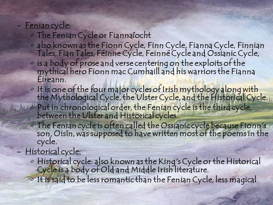 –Fenian cycle: The Fenian Cycle or Fiannaíocht also known as the Fionn Cycle, Finn Cycle, Fianna Cycle, Finnian Tales, Fian Tales, Féinne Cycle, Feinné Cycle and Ossianic Cycle, is a body of prose and verse centering on the exploits of the mythical hero Fionn mac Cumhaill and his warriors the Fianna Éireann.