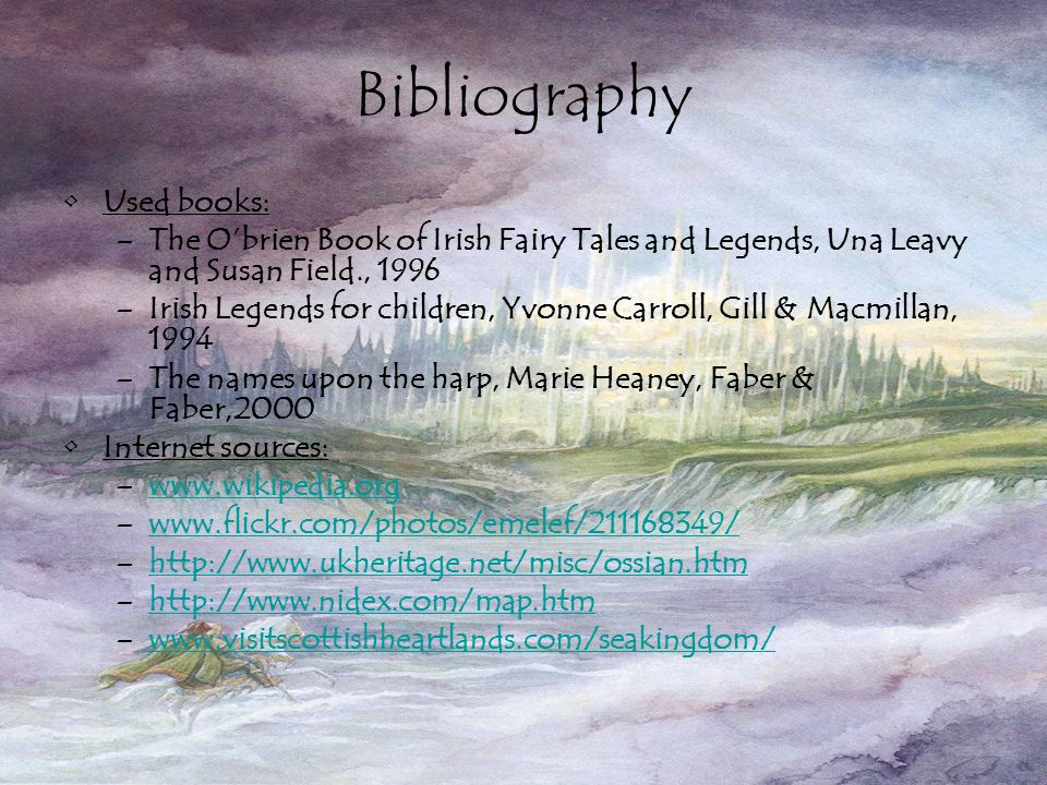 Bibliography Used books: –The O'brien Book of Irish Fairy Tales and Legends, Una Leavy and Susan Field., 1996 –Irish Legends for children, Yvonne Carroll, Gill & Macmillan, 1994 –The names upon the harp, Marie Heaney, Faber & Faber,2000 Internet sources: –www.wikipedia.orgwww.wikipedia.org –www.flickr.com/photos/emelef/211168349/www.flickr.com/photos/emelef/211168349/ –http://www.ukheritage.net/misc/ossian.htmhttp://www.ukheritage.net/misc/ossian.htm –http://www.nidex.com/map.htmhttp://www.nidex.com/map.htm –www.visitscottishheartlands.com/seakingdom/www.visitscottishheartlands.com/seakingdom/