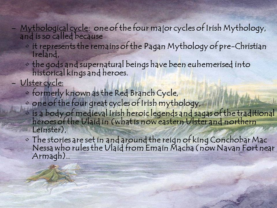–Mythological cycle: one of the four major cycles of Irish Mythology, and is so called because it represents the remains of the Pagan Mythology of pre-Christian Ireland, the gods and supernatural beings have been euhemerised into historical kings and heroes.