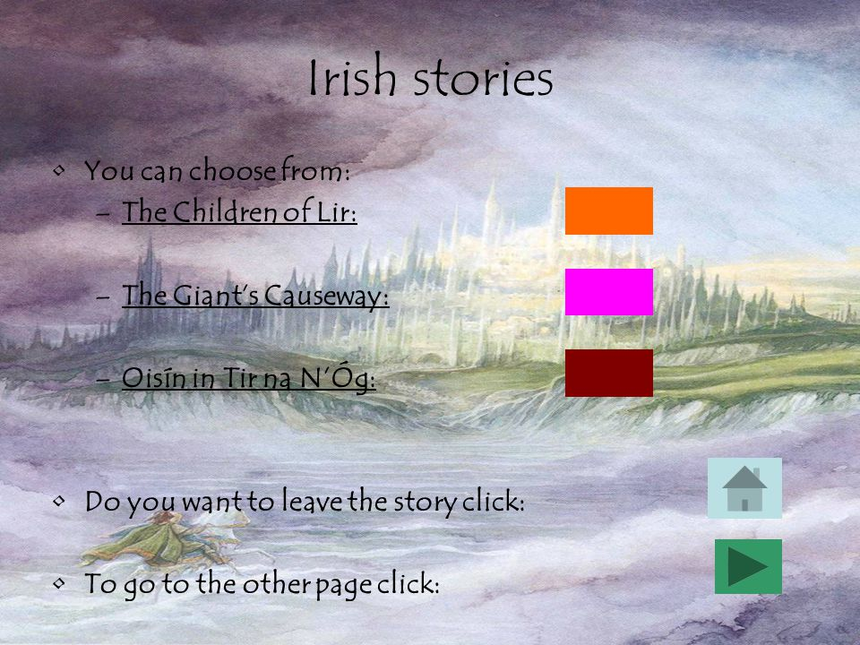 Irish stories You can choose from: –The Children of Lir: –The Giant's Causeway: –Oisín in Tir na N'Óg: Do you want to leave the story click: To go to the other page click: