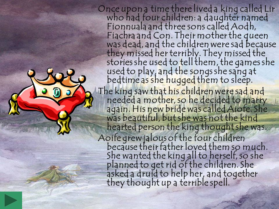 Once upon a time there lived a king called Lir who had four children: a daughter named Fionnuala and three sons called Aodh, Fiachra and Con.