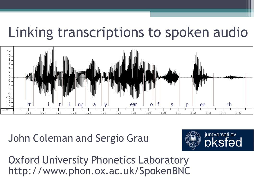 Linking transcriptions to spoken audio John Coleman and Sergio Grau Oxford University Phonetics Laboratory http://www.phon.ox.ac.uk/SpokenBNC