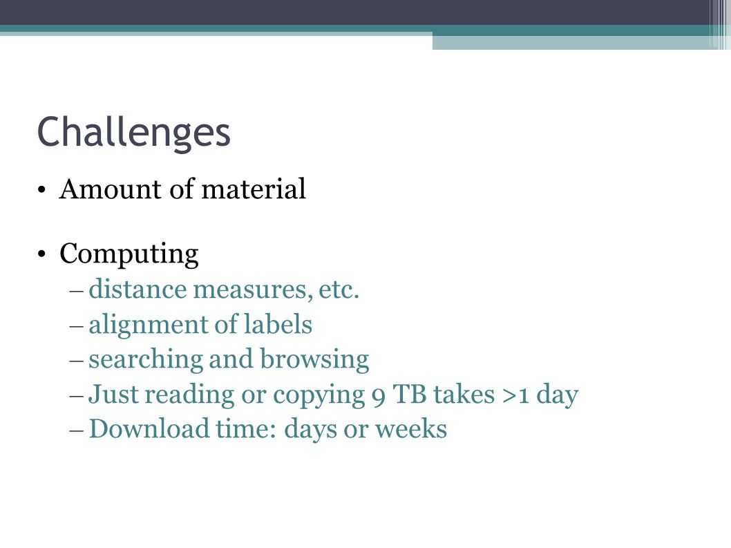 Challenges Amount of material Computing – distance measures, etc.