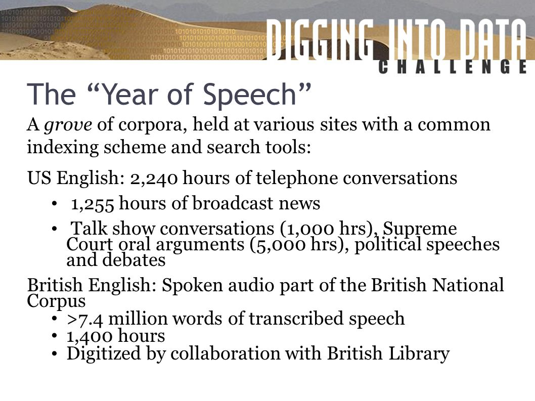 The Year of Speech A grove of corpora, held at various sites with a common indexing scheme and search tools: US English: 2,240 hours of telephone conversations 1,255 hours of broadcast news Talk show conversations (1,000 hrs), Supreme Court oral arguments (5,000 hrs), political speeches and debates British English: Spoken audio part of the British National Corpus >7.4 million words of transcribed speech 1,400 hours Digitized by collaboration with British Library