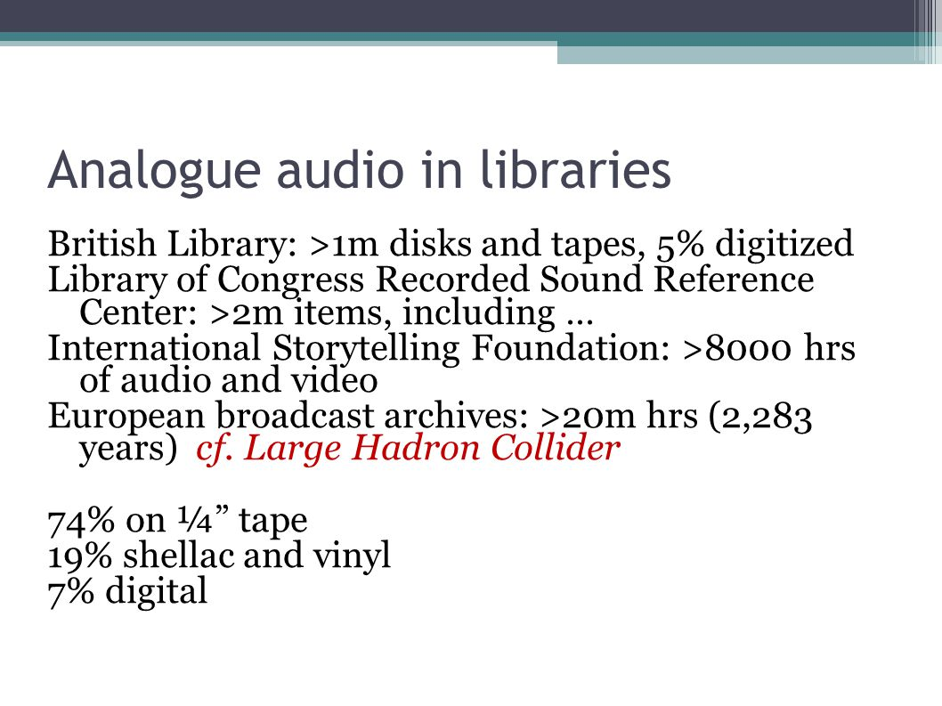 Analogue audio in libraries British Library: >1m disks and tapes, 5% digitized Library of Congress Recorded Sound Reference Center: >2m items, including … International Storytelling Foundation: >8000 hrs of audio and video European broadcast archives: >20m hrs (2,283 years) cf.