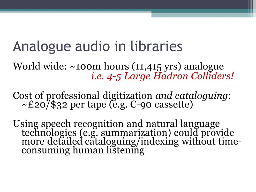 Analogue audio in libraries World wide: ~100m hours (11,415 yrs) analogue i.e.