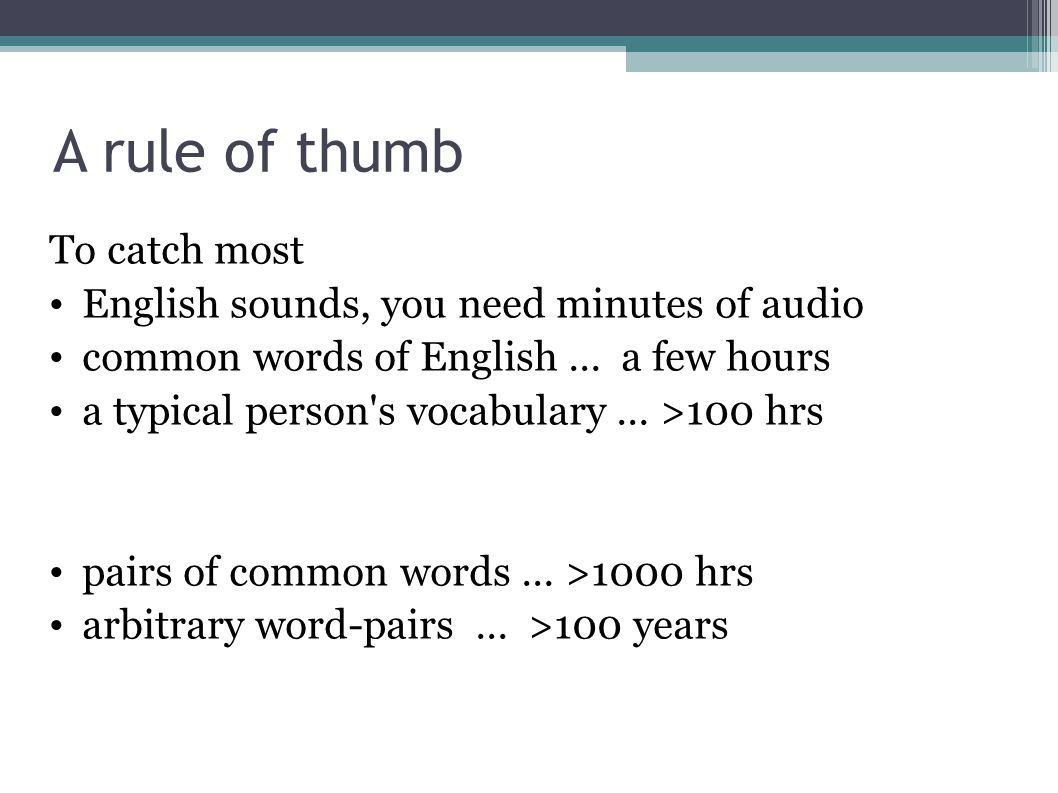 A rule of thumb To catch most English sounds, you need minutes of audio common words of English … a few hours a typical person s vocabulary … >100 hrs pairs of common words … >1000 hrs arbitrary word-pairs … >100 years