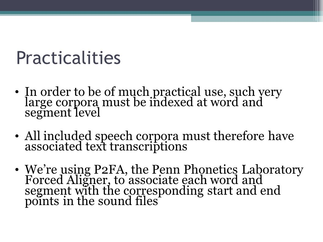 Practicalities In order to be of much practical use, such very large corpora must be indexed at word and segment level All included speech corpora must therefore have associated text transcriptions We're using P2FA, the Penn Phonetics Laboratory Forced Aligner, to associate each word and segment with the corresponding start and end points in the sound files