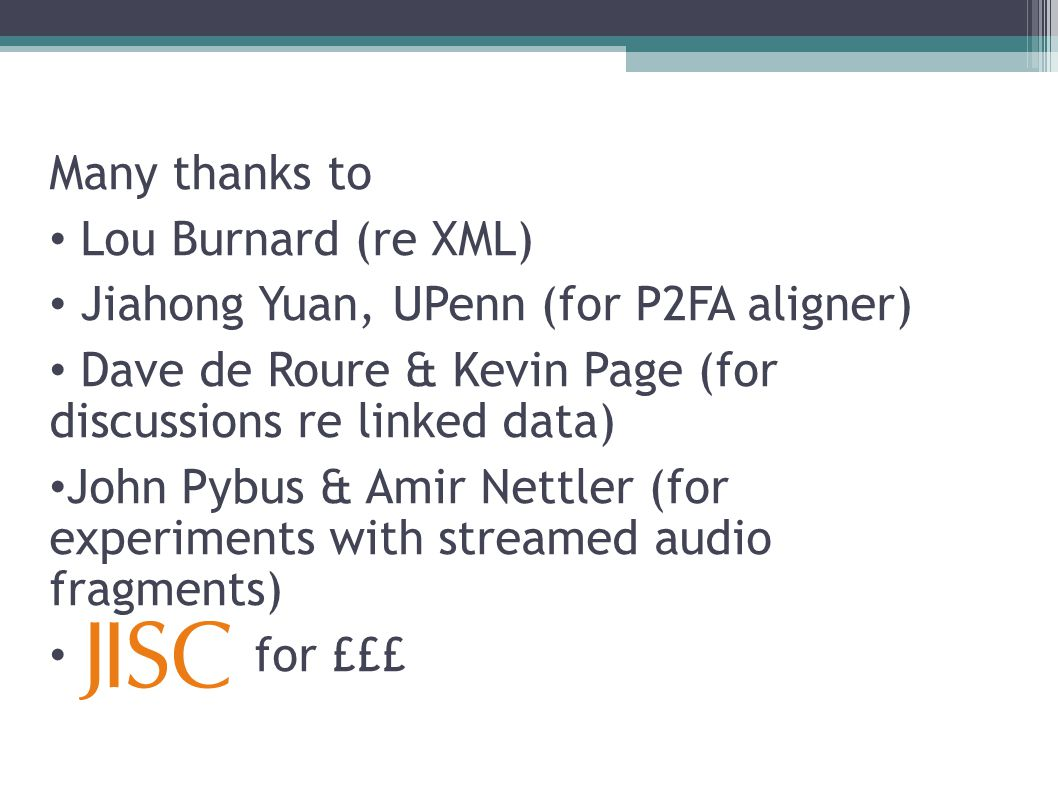 Many thanks to Lou Burnard (re XML) Jiahong Yuan, UPenn (for P2FA aligner) Dave de Roure & Kevin Page (for discussions re linked data) John Pybus & Amir Nettler (for experiments with streamed audio fragments) for £££