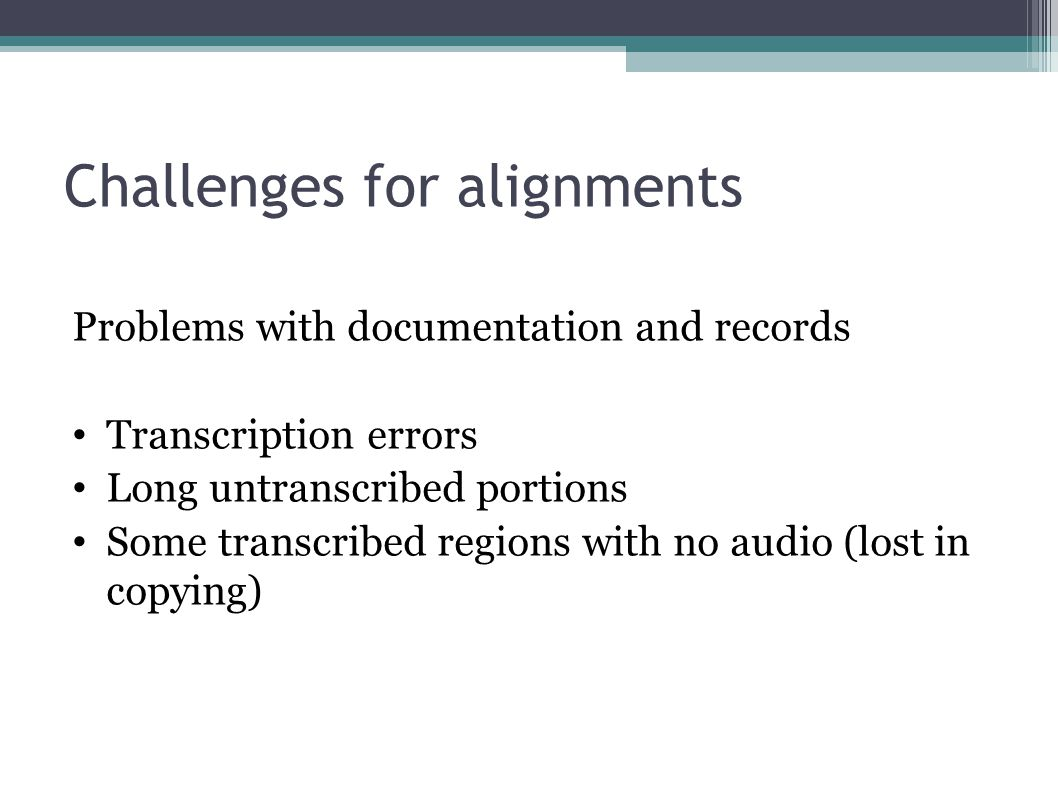 Challenges for alignments Problems with documentation and records Transcription errors Long untranscribed portions Some transcribed regions with no audio (lost in copying)
