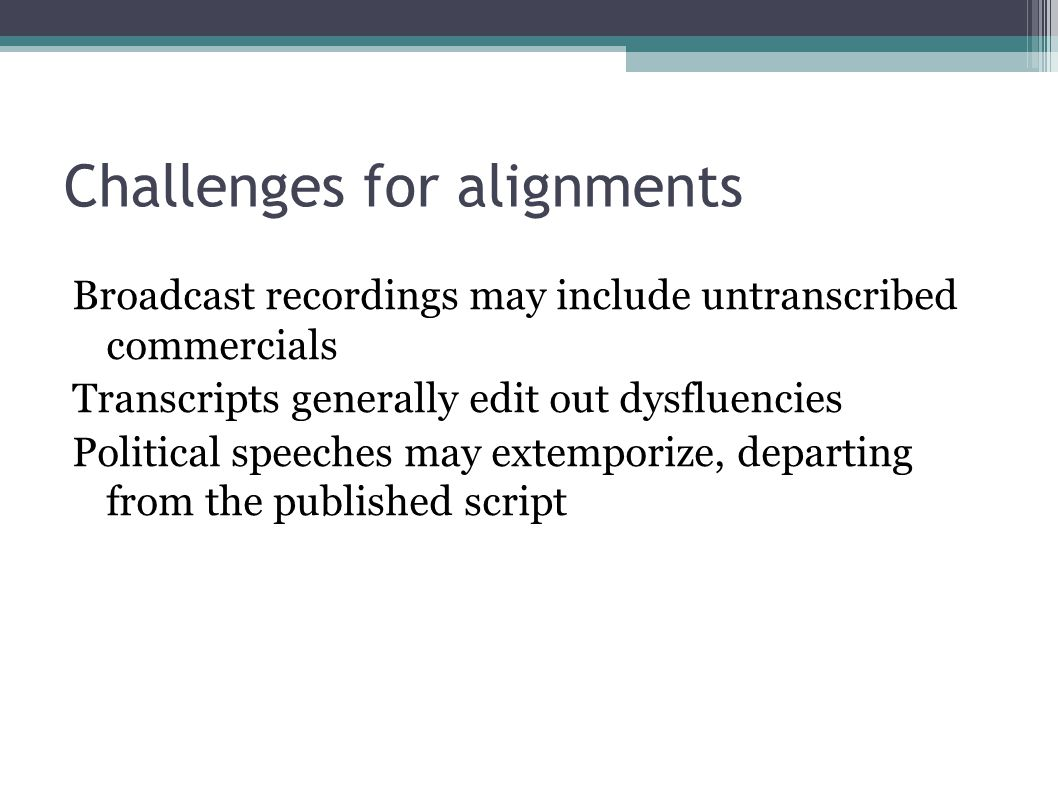 Challenges for alignments Broadcast recordings may include untranscribed commercials Transcripts generally edit out dysfluencies Political speeches may extemporize, departing from the published script