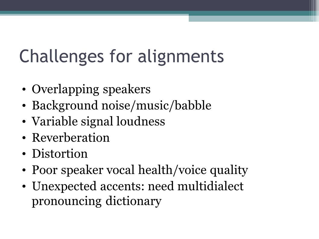 Challenges for alignments Overlapping speakers Background noise/music/babble Variable signal loudness Reverberation Distortion Poor speaker vocal health/voice quality Unexpected accents: need multidialect pronouncing dictionary
