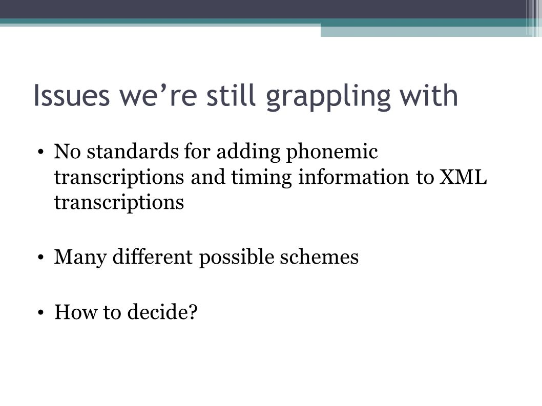 Issues we're still grappling with No standards for adding phonemic transcriptions and timing information to XML transcriptions Many different possible schemes How to decide?